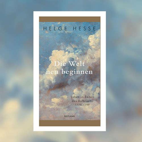 Helge Hesse - Die Welt neu beginnen. Leben in Zeiten des Aufbruchs 1775 bis 1799