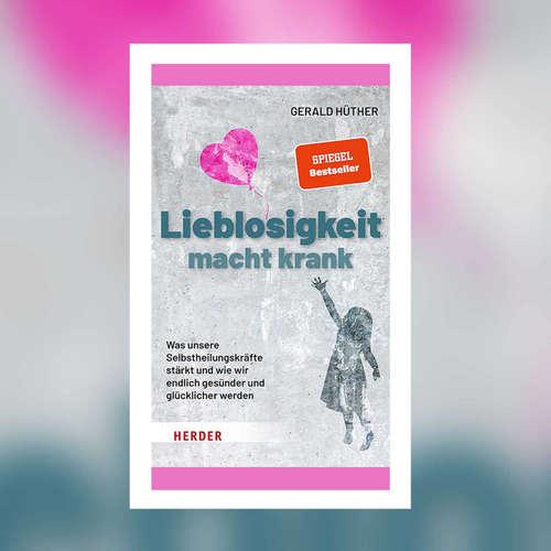 Gerald Hüther - Lieblosigkeit macht krank. Was unsere Selbstheilungskräfte stärkt und wie wir endlich gesünder und glücklicher werden