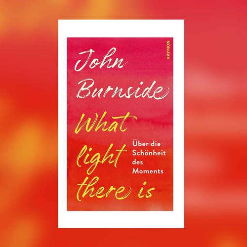 John Burnside - What light there is. Über die Schönheit des Moments