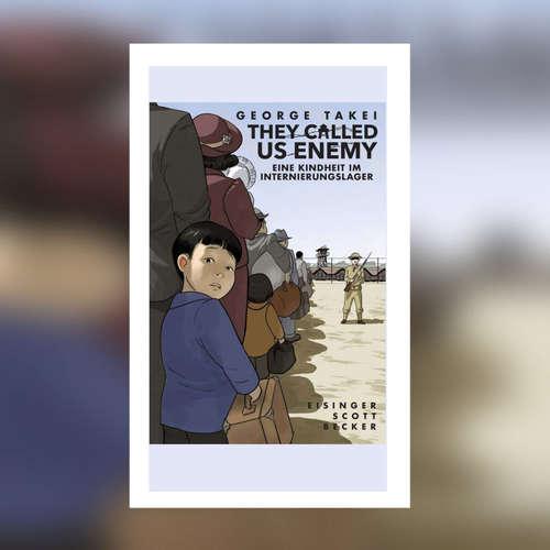 George Takei - They called us Enemy. Eine Kindheit im Internierungslager