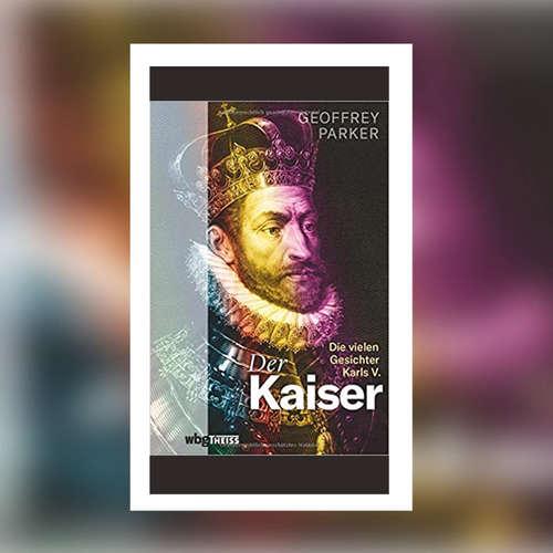 Geoffrey Parker - Der Kaiser. Die vielen Gesichter Karls V.