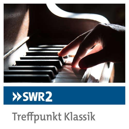 SWR2 Treffpunkt Klassik. Musik, Meinung, Perspektiven